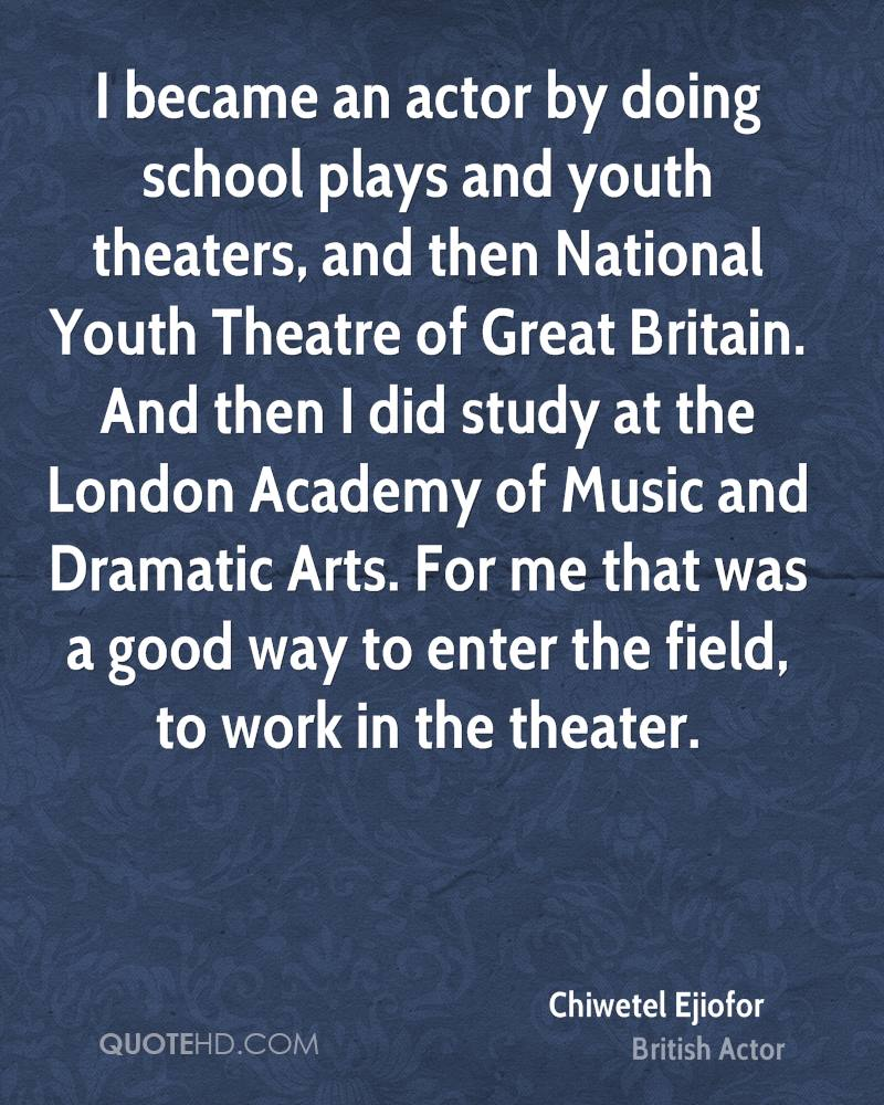 I became an actor by doing school plays and youth theaters, and then National Youth Theatre of Great Britain. And then I did study at the London Academy of Music and Dramatic Arts. For me that was a good way to enter the field, to work in the theater.