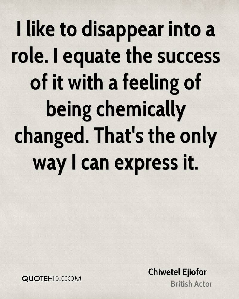 I like to disappear into a role. I equate the success of it with a feeling of being chemically changed. That's the only way I can express it.