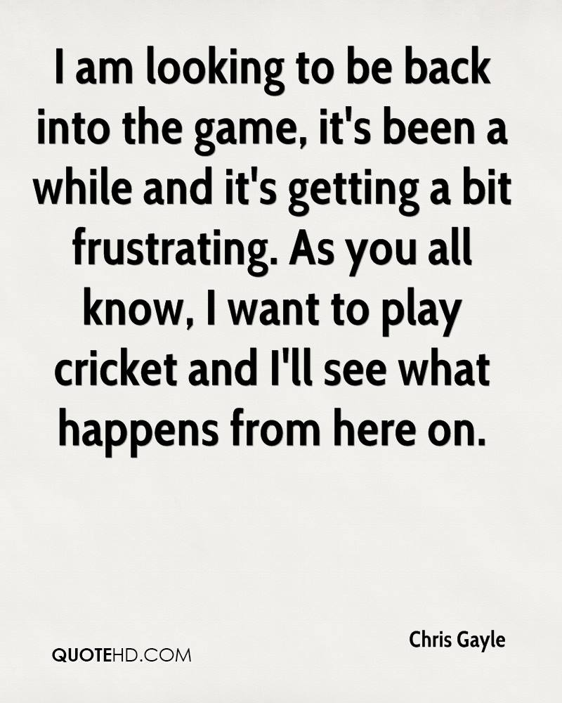 I am looking to be back into the game, it's been a while and it's getting a bit frustrating. As you all know, I want to play cricket and I'll see what happens from here on.