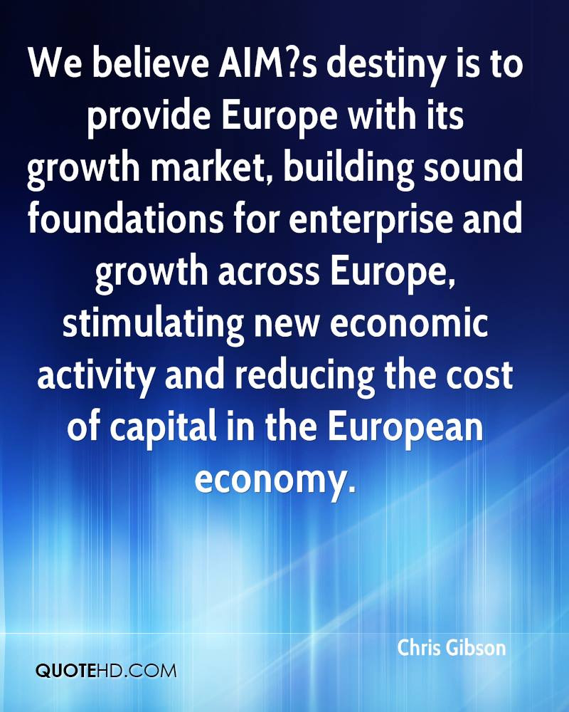 We believe AIM?s destiny is to provide Europe with its growth market, building sound foundations for enterprise and growth across Europe, stimulating new economic activity and reducing the cost of capital in the European economy.