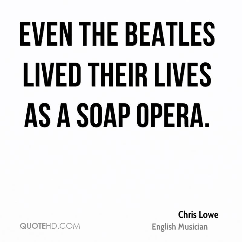 Even the Beatles lived their lives as a soap opera.