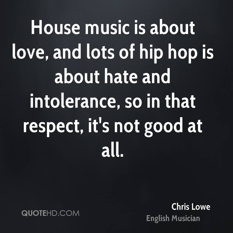 House music is about love, and lots of hip hop is about hate and intolerance, so in that respect, it's not good at all.