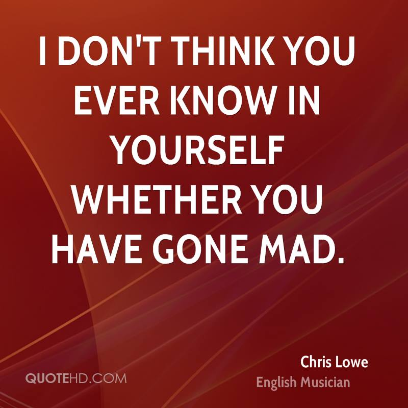I don't think you ever know in yourself whether you have gone mad.