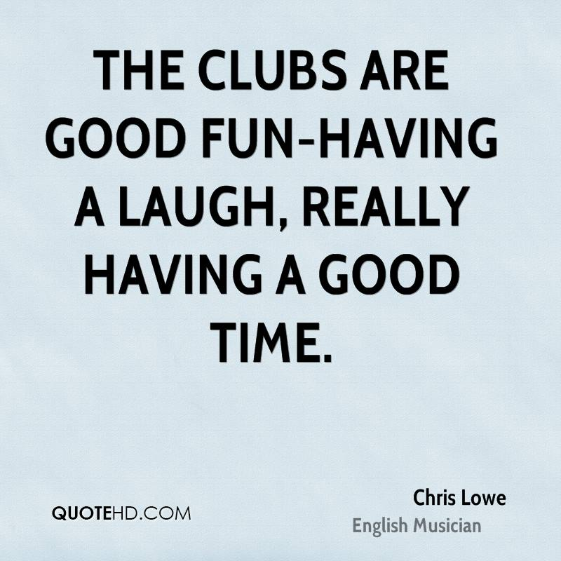 The clubs are good fun-having a laugh, really having a good time.