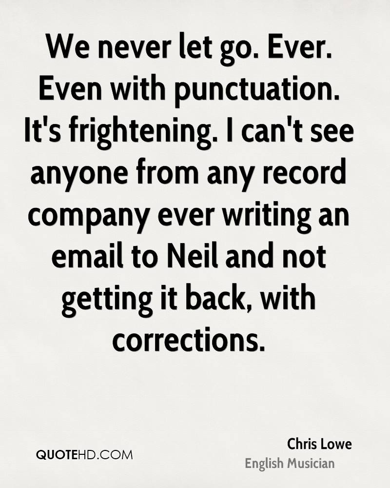 We never let go. Ever. Even with punctuation. It's frightening. I can't see anyone from any record company ever writing an email to Neil and not getting it back, with corrections.