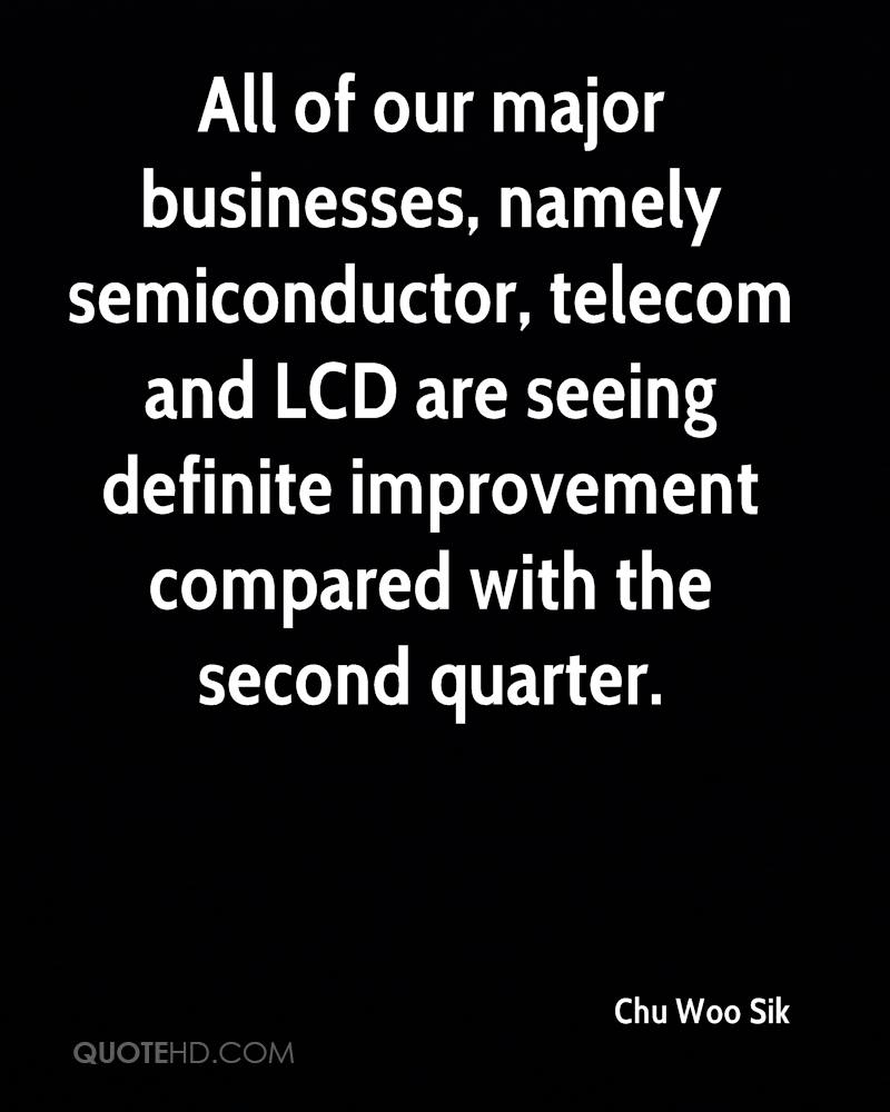 All of our major businesses, namely semiconductor, telecom and LCD are seeing definite improvement compared with the second quarter.