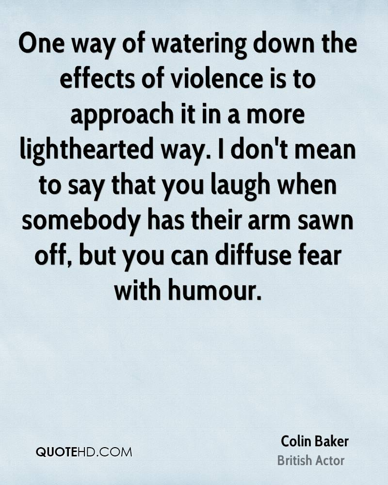 One way of watering down the effects of violence is to approach it in a more lighthearted way. I don't mean to say that you laugh when somebody has their arm sawn off, but you can diffuse fear with humour.