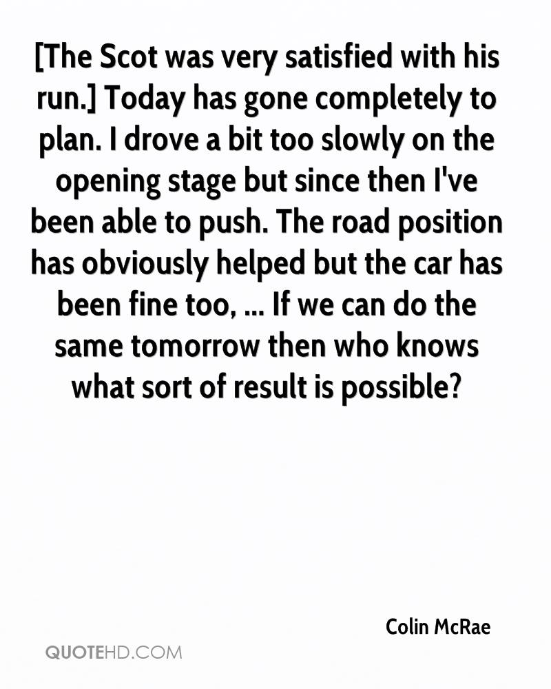[The Scot was very satisfied with his run.] Today has gone completely to plan. I drove a bit too slowly on the opening stage but since then I've been able to push. The road position has obviously helped but the car has been fine too, ... If we can do the same tomorrow then who knows what sort of result is possible?