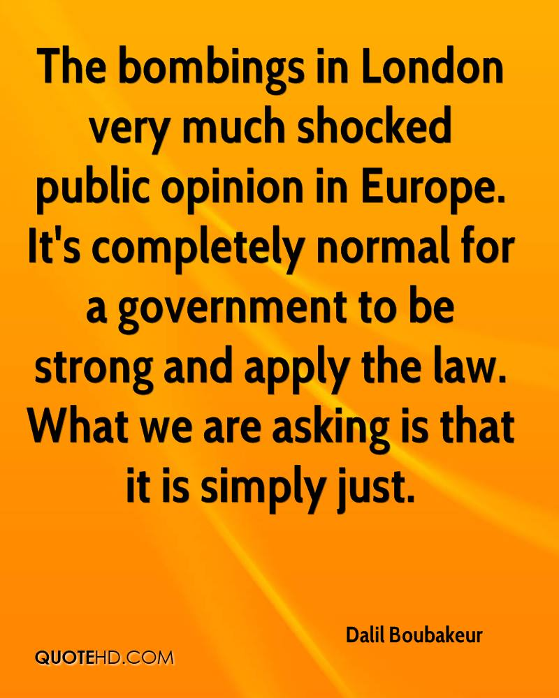 The bombings in London very much shocked public opinion in Europe. It's completely normal for a government to be strong and apply the law. What we are asking is that it is simply just.