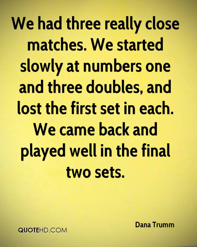 We had three really close matches. We started slowly at numbers one and three doubles, and lost the first set in each. We came back and played well in the final two sets.