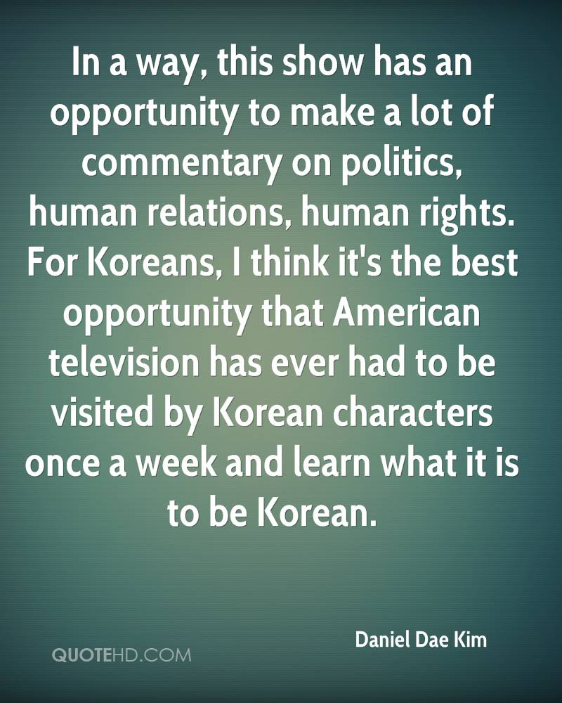 In a way, this show has an opportunity to make a lot of commentary on politics, human relations, human rights. For Koreans, I think it's the best opportunity that American television has ever had to be visited by Korean characters once a week and learn what it is to be Korean.