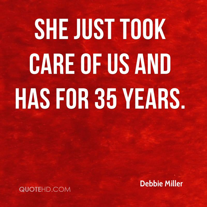 She just took care of us and has for 35 years.