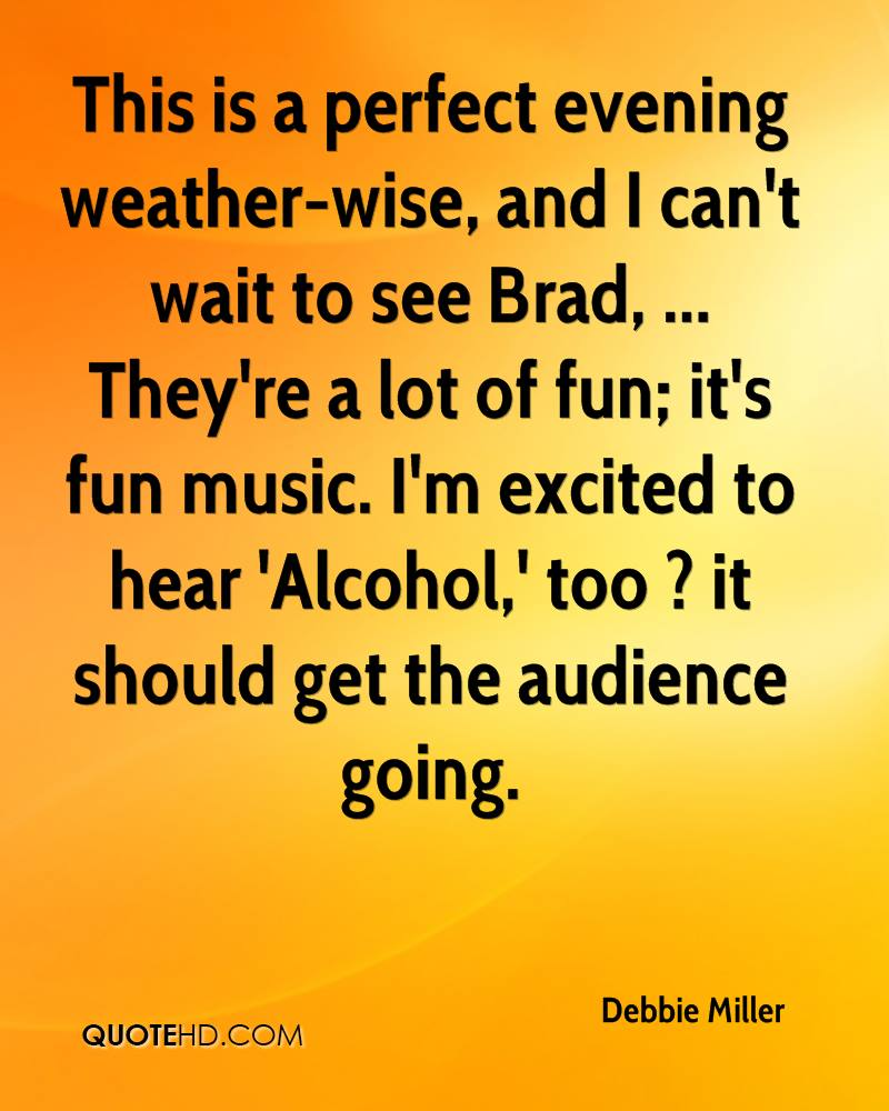 This is a perfect evening weather-wise, and I can't wait to see Brad, ... They're a lot of fun; it's fun music. I'm excited to hear 'Alcohol,' too ? it should get the audience going.