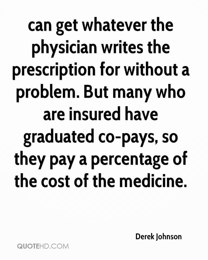 can get whatever the physician writes the prescription for without a problem. But many who are insured have graduated co-pays, so they pay a percentage of the cost of the medicine.