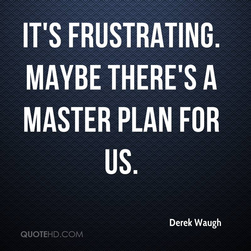 It's frustrating. Maybe there's a master plan for us.
