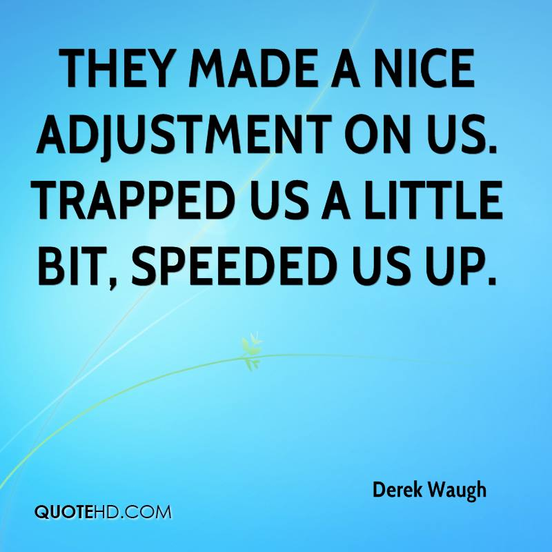 They made a nice adjustment on us. Trapped us a little bit, speeded us up.