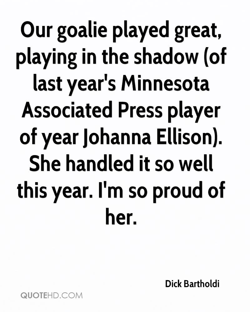 Our goalie played great, playing in the shadow (of last year's Minnesota Associated Press player of year Johanna Ellison). She handled it so well this year. I'm so proud of her.