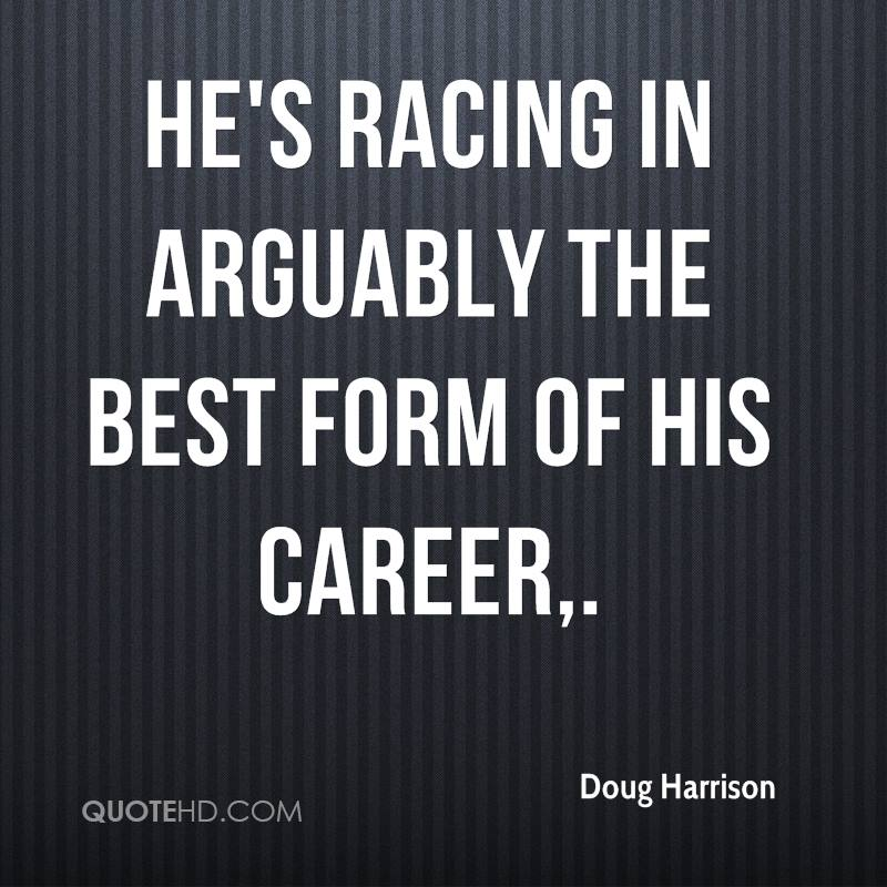 He's racing in arguably the best form of his career.