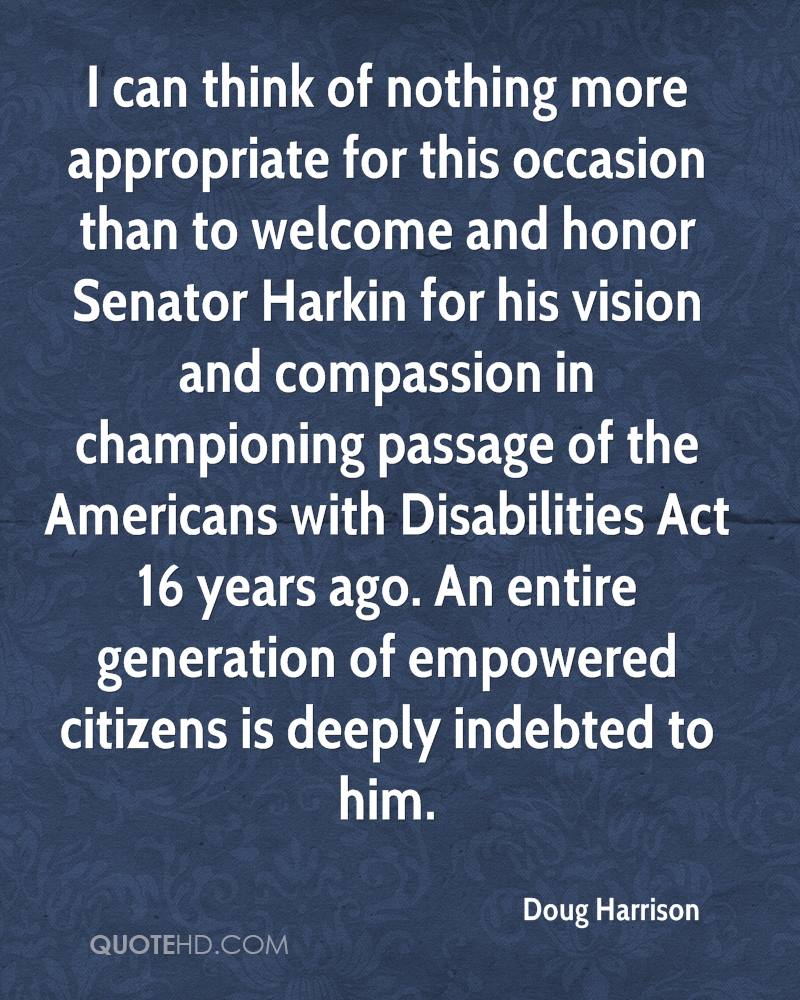 I can think of nothing more appropriate for this occasion than to welcome and honor Senator Harkin for his vision and compassion in championing passage of the Americans with Disabilities Act 16 years ago. An entire generation of empowered citizens is deeply indebted to him.