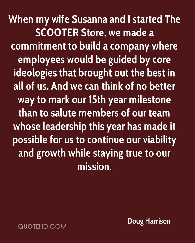 When my wife Susanna and I started The SCOOTER Store, we made a commitment to build a company where employees would be guided by core ideologies that brought out the best in all of us. And we can think of no better way to mark our 15th year milestone than to salute members of our team whose leadership this year has made it possible for us to continue our viability and growth while staying true to our mission.