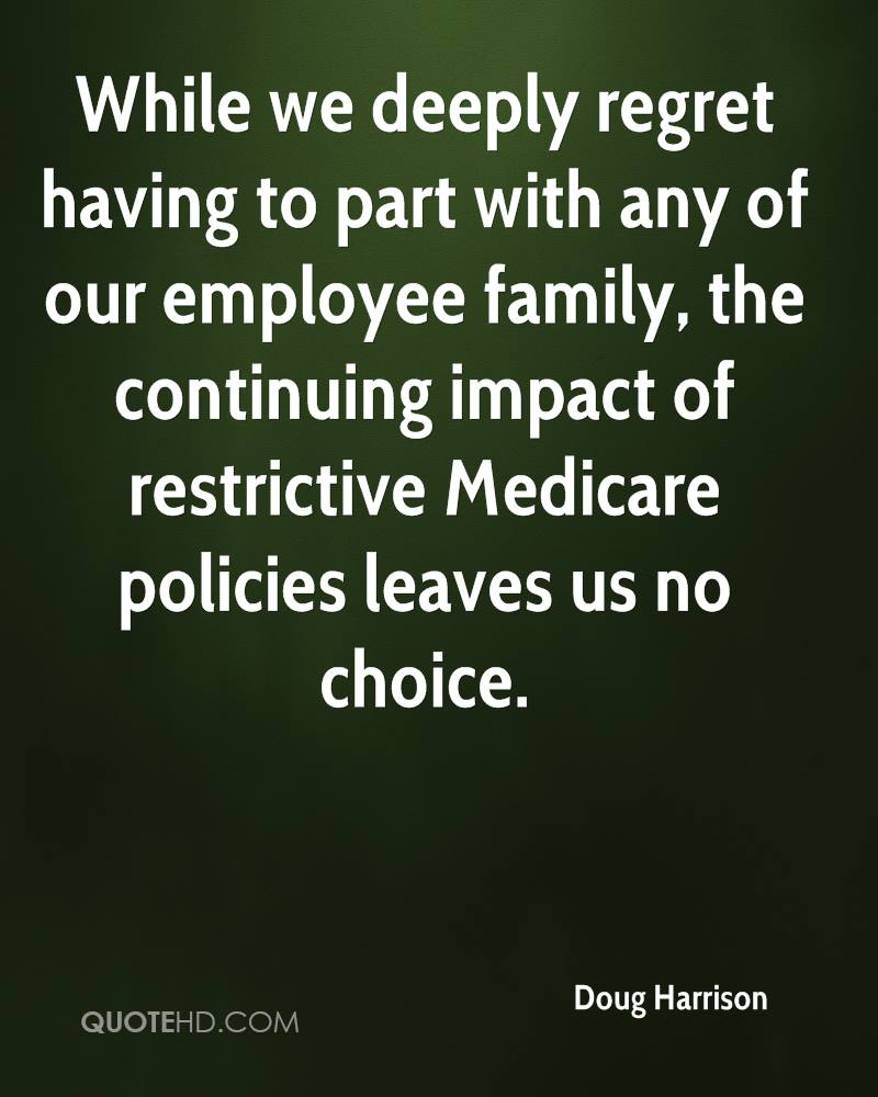 While we deeply regret having to part with any of our employee family, the continuing impact of restrictive Medicare policies leaves us no choice.