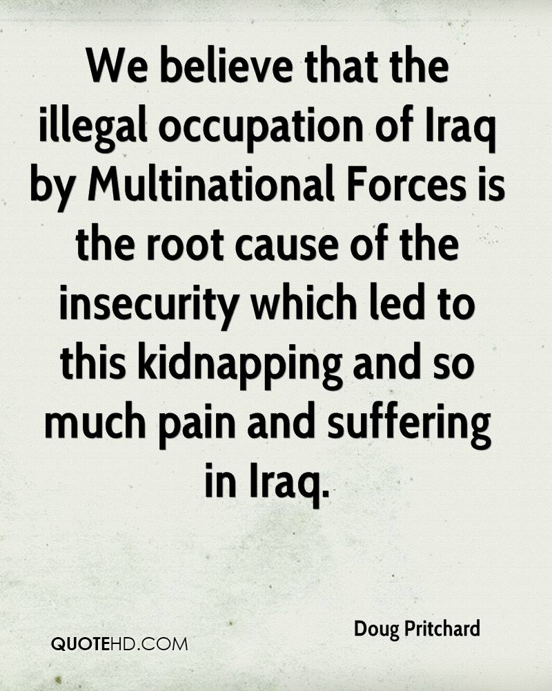 We believe that the illegal occupation of Iraq by Multinational Forces is the root cause of the insecurity which led to this kidnapping and so much pain and suffering in Iraq.