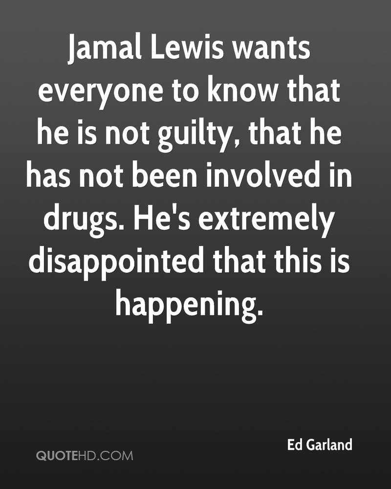 Jamal Lewis wants everyone to know that he is not guilty, that he has not been involved in drugs. He's extremely disappointed that this is happening.
