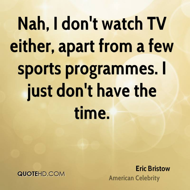 Nah, I don't watch TV either, apart from a few sports programmes. I just don't have the time.