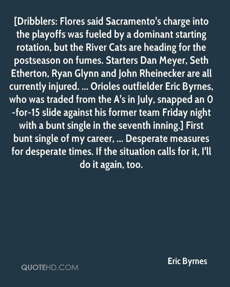[Dribblers: Flores said Sacramento's charge into the playoffs was fueled by a dominant starting rotation, but the River Cats are heading for the postseason on fumes. Starters Dan Meyer, Seth Etherton, Ryan Glynn and John Rheinecker are all currently injured. ... Orioles outfielder Eric Byrnes, who was traded from the A's in July, snapped an 0-for-15 slide against his former team Friday night with a bunt single in the seventh inning.] First bunt single of my career, ... Desperate measures for desperate times. If the situation calls for it, I'll do it again, too.