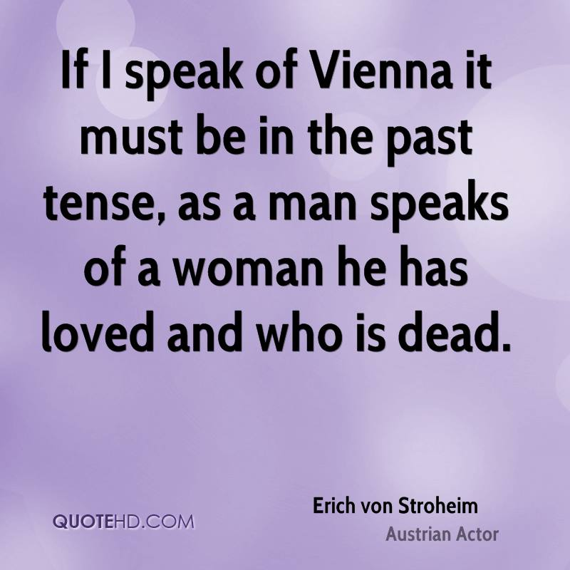 If I speak of Vienna it must be in the past tense, as a man speaks of a woman he has loved and who is dead.
