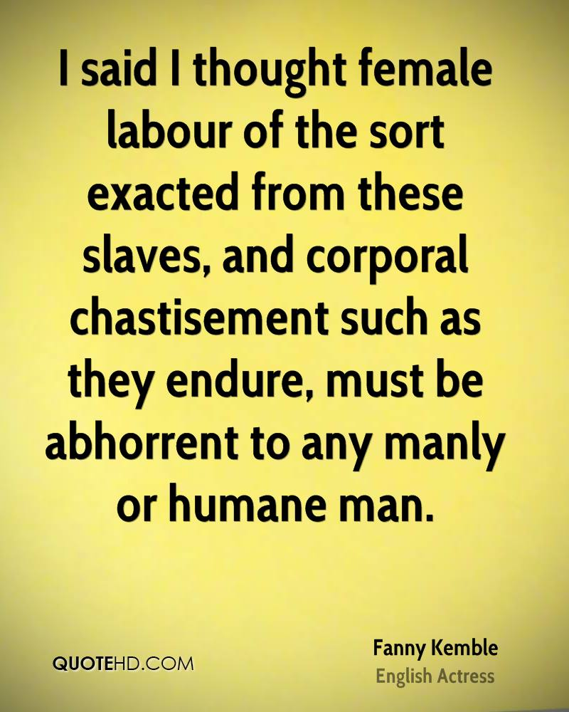 I said I thought female labour of the sort exacted from these slaves, and corporal chastisement such as they endure, must be abhorrent to any manly or humane man.