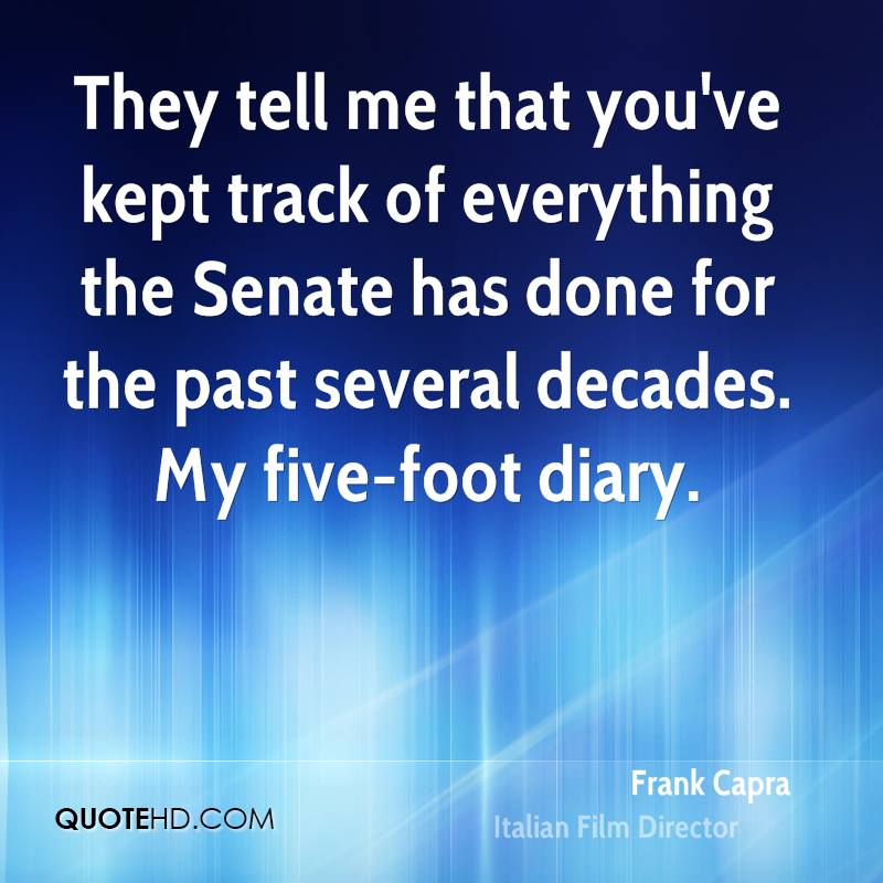 They tell me that you've kept track of everything the Senate has done for the past several decades. My five-foot diary.