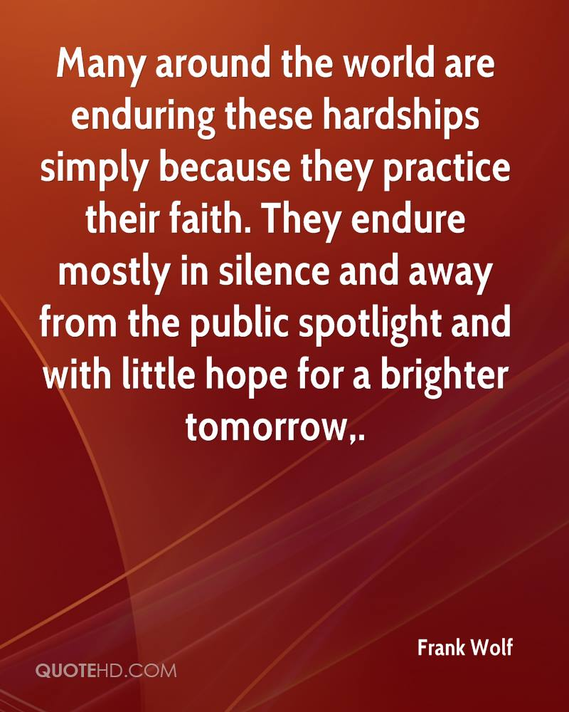 Many around the world are enduring these hardships simply because they practice their faith. They endure mostly in silence and away from the public spotlight and with little hope for a brighter tomorrow.