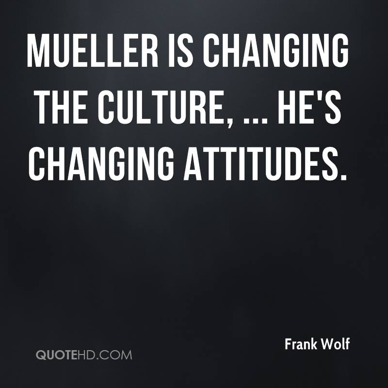 Mueller is changing the culture, ... He's changing attitudes.