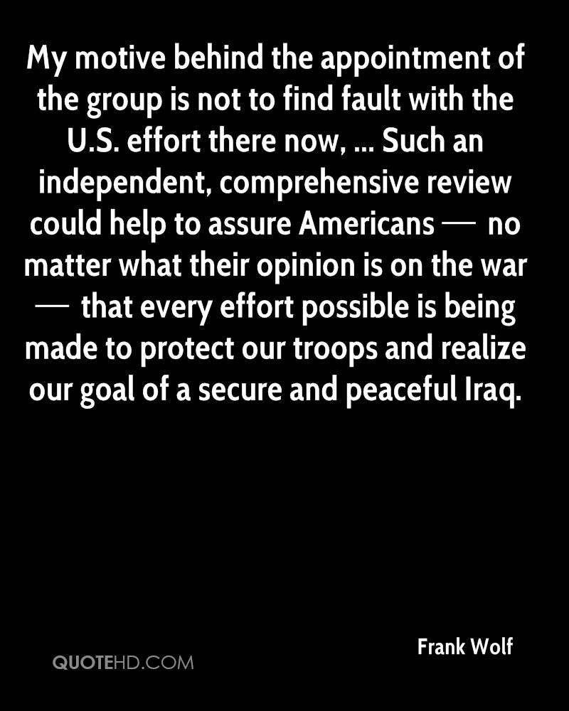My motive behind the appointment of the group is not to find fault with the U.S. effort there now, ... Such an independent, comprehensive review could help to assure Americans — no matter what their opinion is on the war — that every effort possible is being made to protect our troops and realize our goal of a secure and peaceful Iraq.