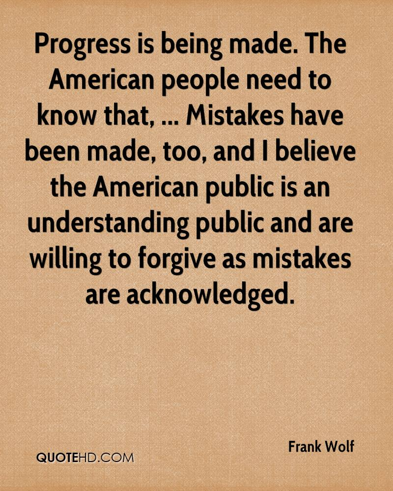 Progress is being made. The American people need to know that, ... Mistakes have been made, too, and I believe the American public is an understanding public and are willing to forgive as mistakes are acknowledged.