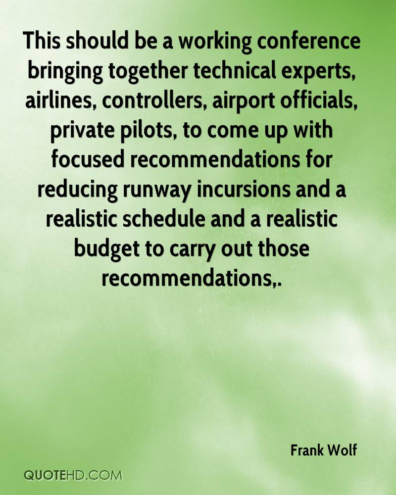 This should be a working conference bringing together technical experts, airlines, controllers, airport officials, private pilots, to come up with focused recommendations for reducing runway incursions and a realistic schedule and a realistic budget to carry out those recommendations.