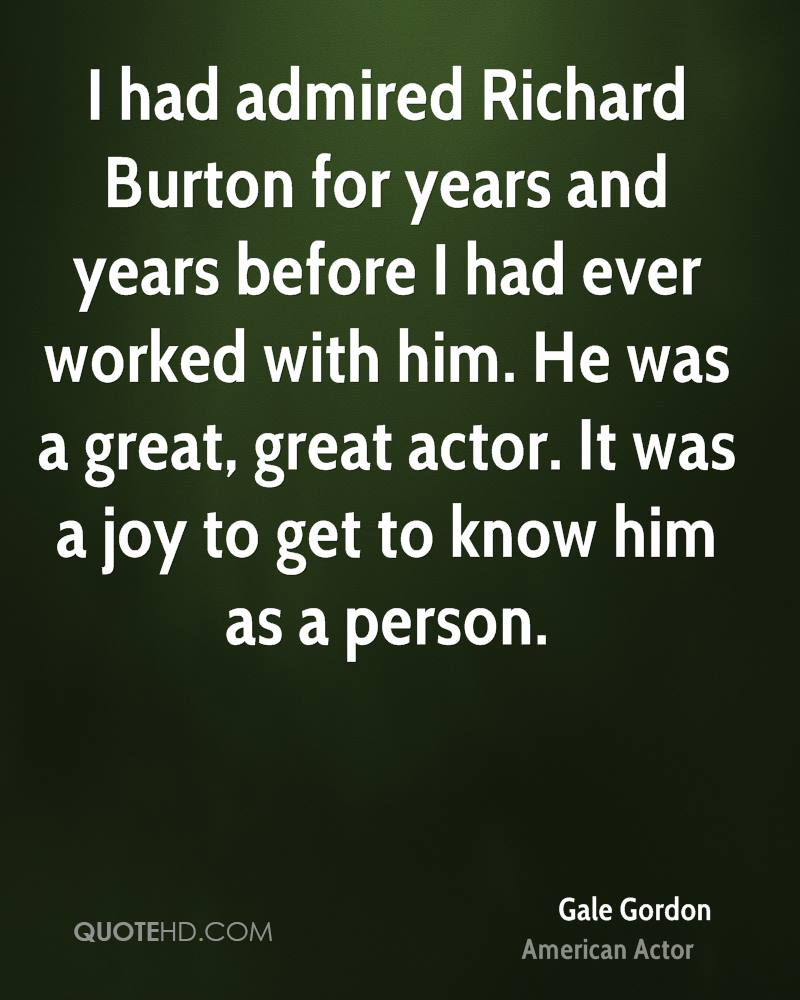 I had admired Richard Burton for years and years before I had ever worked with him. He was a great, great actor. It was a joy to get to know him as a person.