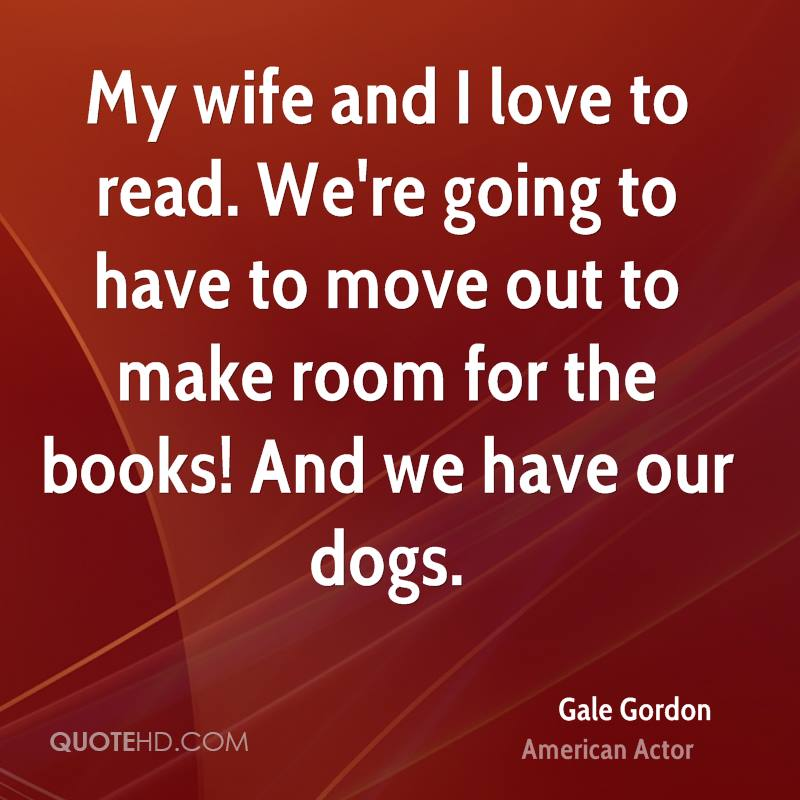 My wife and I love to read. We're going to have to move out to make room for the books! And we have our dogs.