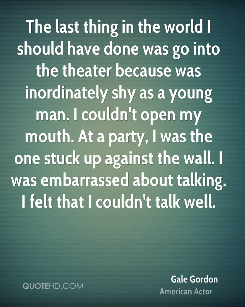 The last thing in the world I should have done was go into the theater because was inordinately shy as a young man. I couldn't open my mouth. At a party, I was the one stuck up against the wall. I was embarrassed about talking. I felt that I couldn't talk well.