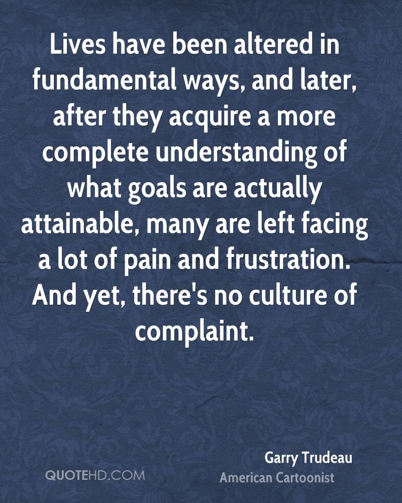 Lives have been altered in fundamental ways, and later, after they acquire a more complete understanding of what goals are actually attainable, many are left facing a lot of pain and frustration. And yet, there's no culture of complaint.