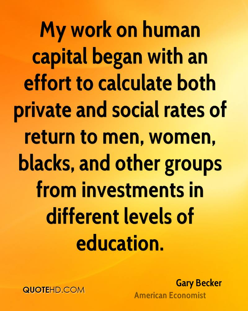 My work on human capital began with an effort to calculate both private and social rates of return to men, women, blacks, and other groups from investments in different levels of education.