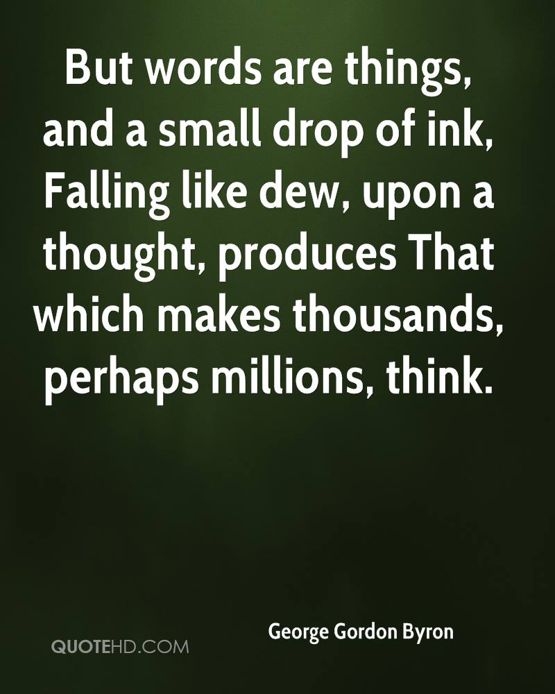 But words are things, and a small drop of ink, Falling like dew, upon a thought, produces That which makes thousands, perhaps millions, think.