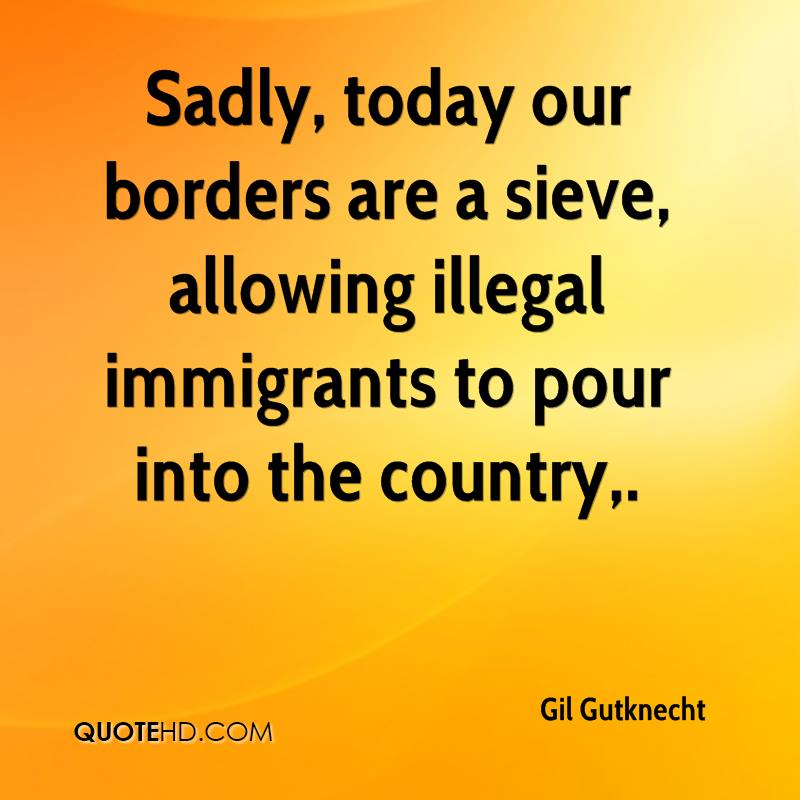 Sadly, today our borders are a sieve, allowing illegal immigrants to pour into the country.