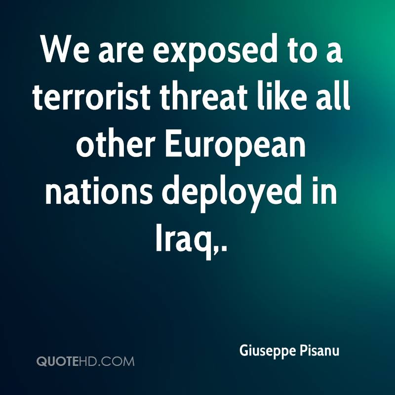 We are exposed to a terrorist threat like all other European nations deployed in Iraq.