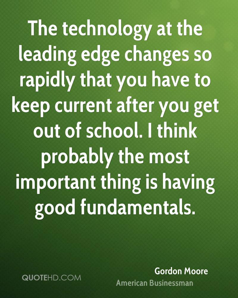 The technology at the leading edge changes so rapidly that you have to keep current after you get out of school. I think probably the most important thing is having good fundamentals.