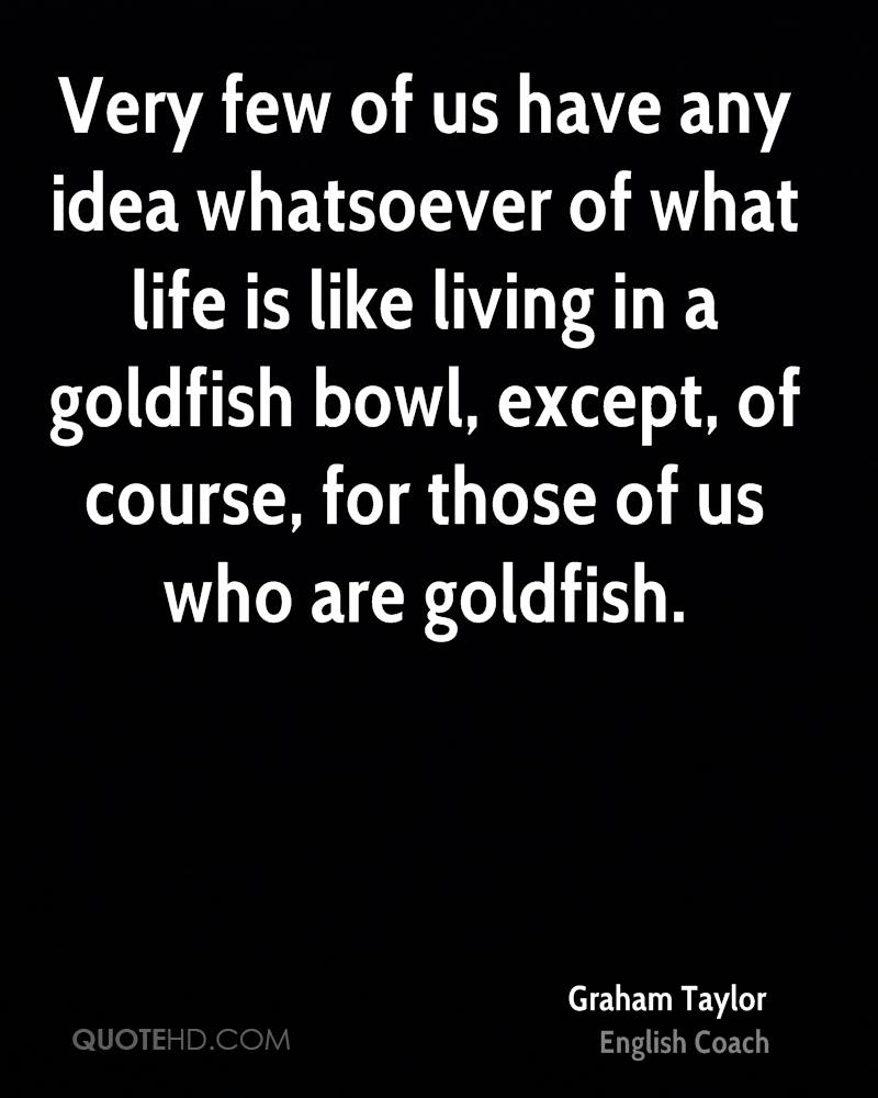Very few of us have any idea whatsoever of what life is like living in a goldfish bowl, except, of course, for those of us who are goldfish.