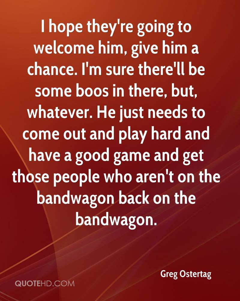 I hope they're going to welcome him, give him a chance. I'm sure there'll be some boos in there, but, whatever. He just needs to come out and play hard and have a good game and get those people who aren't on the bandwagon back on the bandwagon.