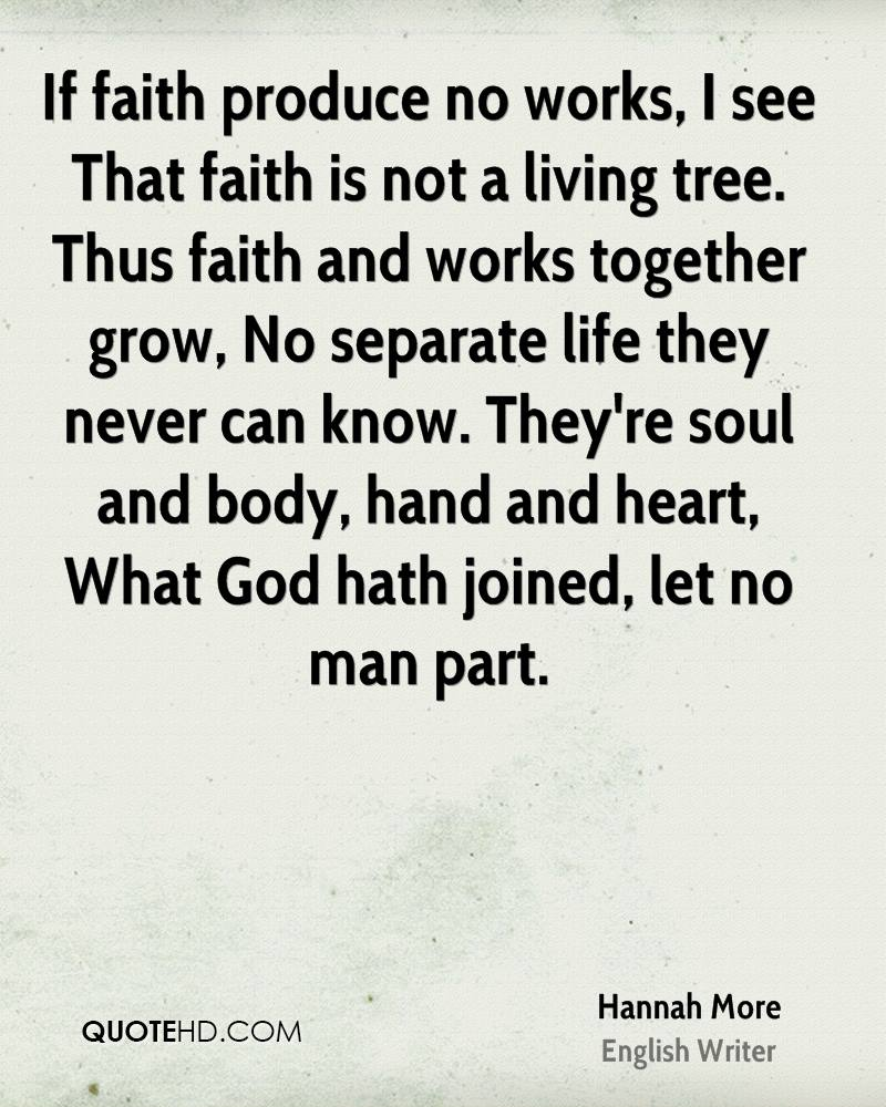 If faith produce no works, I see That faith is not a living tree. Thus faith and works together grow, No separate life they never can know. They're soul and body, hand and heart, What God hath joined, let no man part.