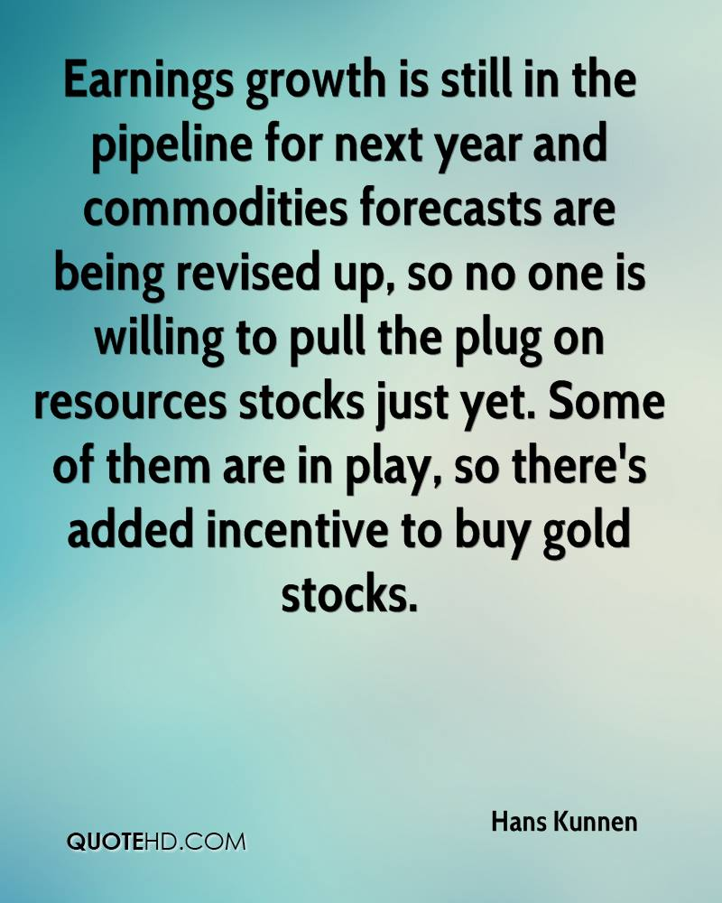 Earnings growth is still in the pipeline for next year and commodities forecasts are being revised up, so no one is willing to pull the plug on resources stocks just yet. Some of them are in play, so there's added incentive to buy gold stocks.